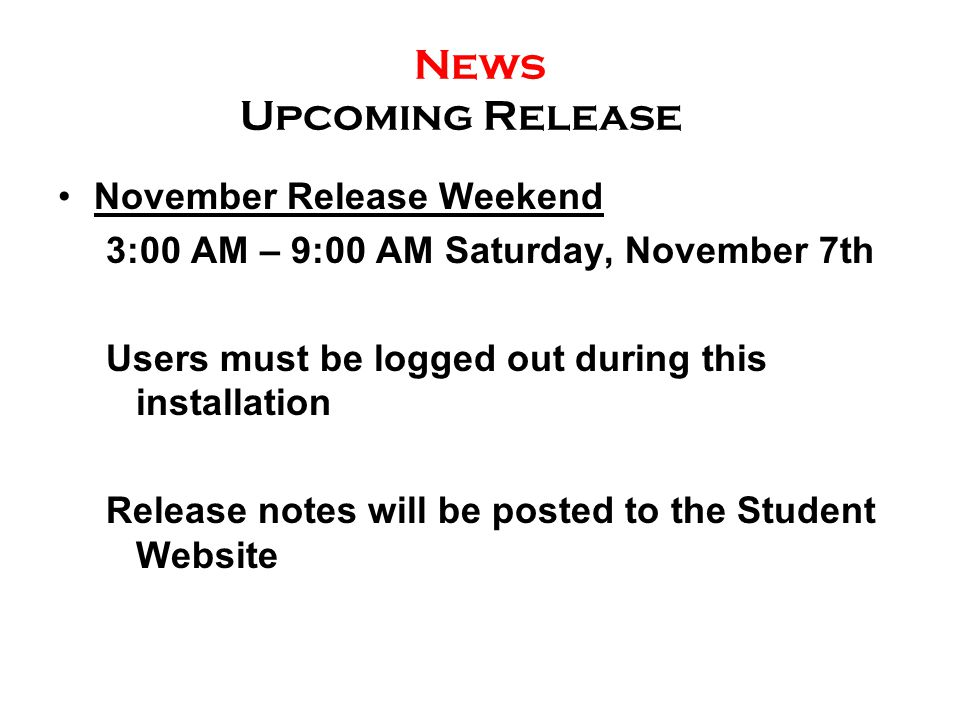 News Upcoming Release November Release Weekend 3:00 AM – 9:00 AM Saturday, November 7th Users must be logged out during this installation Release notes will be posted to the Student Website