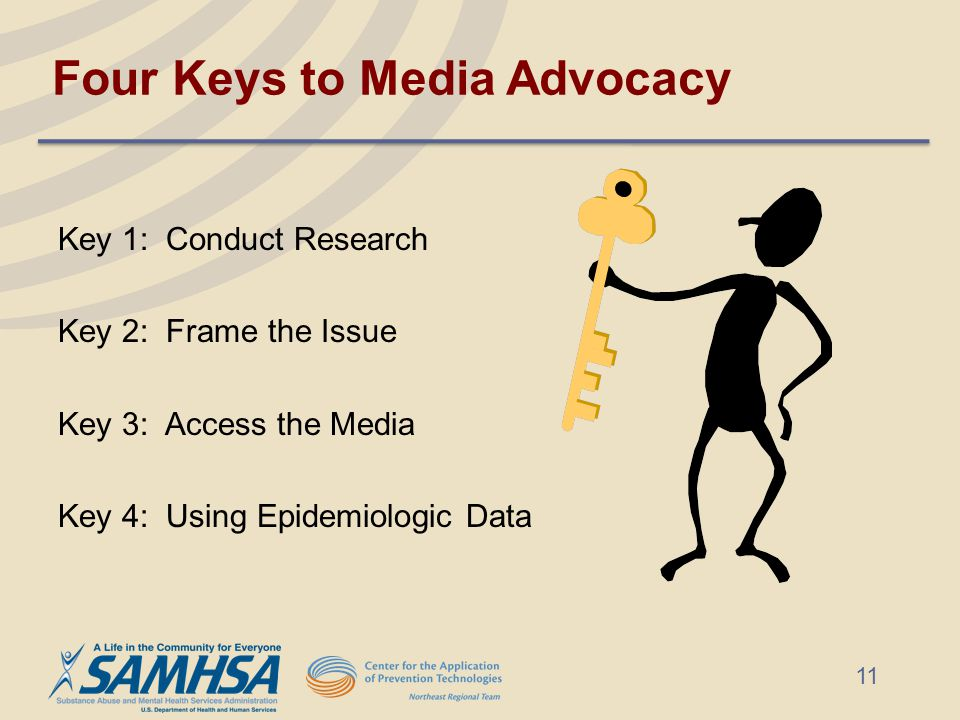 Four Keys to Media Advocacy Key 1: Conduct Research Key 2: Frame the Issue Key 3: Access the Media Key 4: Using Epidemiologic Data 11