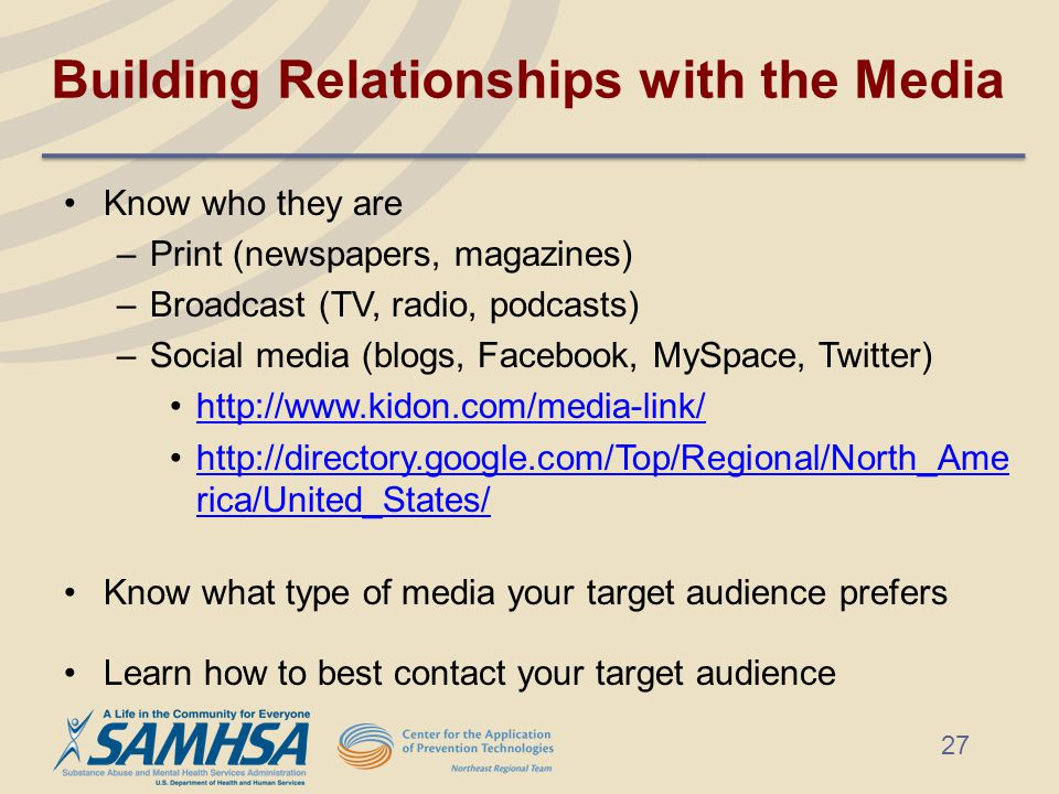 Building Relationships with the Media Know who they are –Print (newspapers, magazines) –Broadcast (TV, radio, podcasts) –Social media (blogs, Facebook, MySpace, Twitter) http://www.kidon.com/media-link/ http://directory.google.com/Top/Regional/North_Ame rica/United_States/http://directory.google.com/Top/Regional/North_Ame rica/United_States/ Know what type of media your target audience prefers Learn how to best contact your target audience 27