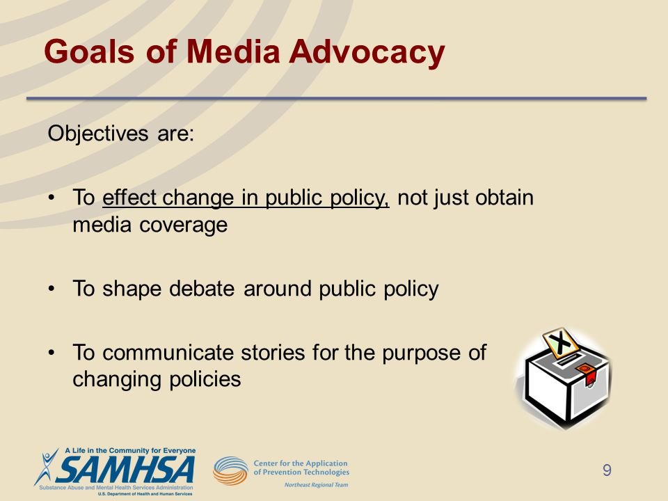 Goals of Media Advocacy Objectives are: To effect change in public policy, not just obtain media coverage To shape debate around public policy To communicate stories for the purpose of changing policies 9