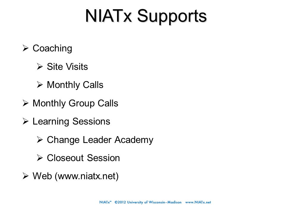 NIATx Supports  Coaching  Site Visits  Monthly Calls  Monthly Group Calls  Learning Sessions  Change Leader Academy  Closeout Session  Web (www.niatx.net)