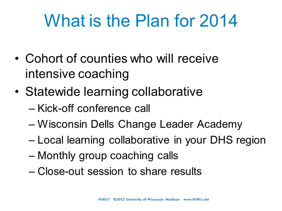 What is the Plan for 2014 Cohort of counties who will receive intensive coaching Statewide learning collaborative –Kick-off conference call –Wisconsin Dells Change Leader Academy –Local learning collaborative in your DHS region –Monthly group coaching calls –Close-out session to share results