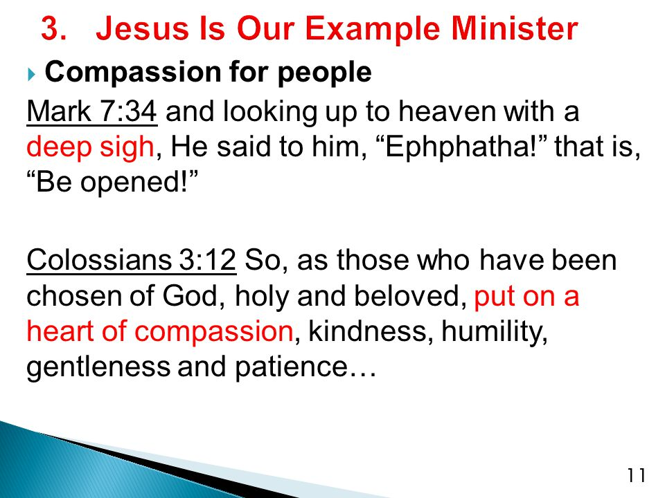 11  Compassion for people Mark 7:34 and looking up to heaven with a deep sigh, He said to him, Ephphatha! that is, Be opened! Colossians 3:12 So, as those who have been chosen of God, holy and beloved, put on a heart of compassion, kindness, humility, gentleness and patience…