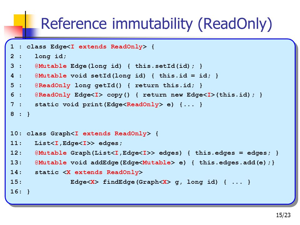15/23 Reference immutability (ReadOnly) 1 : class Edge { 2 : long id; 3 : @Mutable Edge(long id) { this.setId(id); } 4 : @Mutable void setId(long id) { this.id = id; } 5 : @ReadOnly long getId() { return this.id; } 6 : @ReadOnly Edge copy() { return new Edge (this.id); } 7 : static void print(Edge e) {...