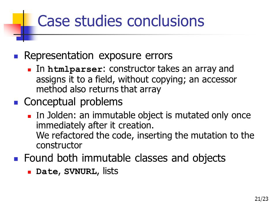 21/23 Case studies conclusions Representation exposure errors In htmlparser : constructor takes an array and assigns it to a field, without copying; an accessor method also returns that array Conceptual problems I n Jolden: an immutable object is mutated only once immediately after it creation.
