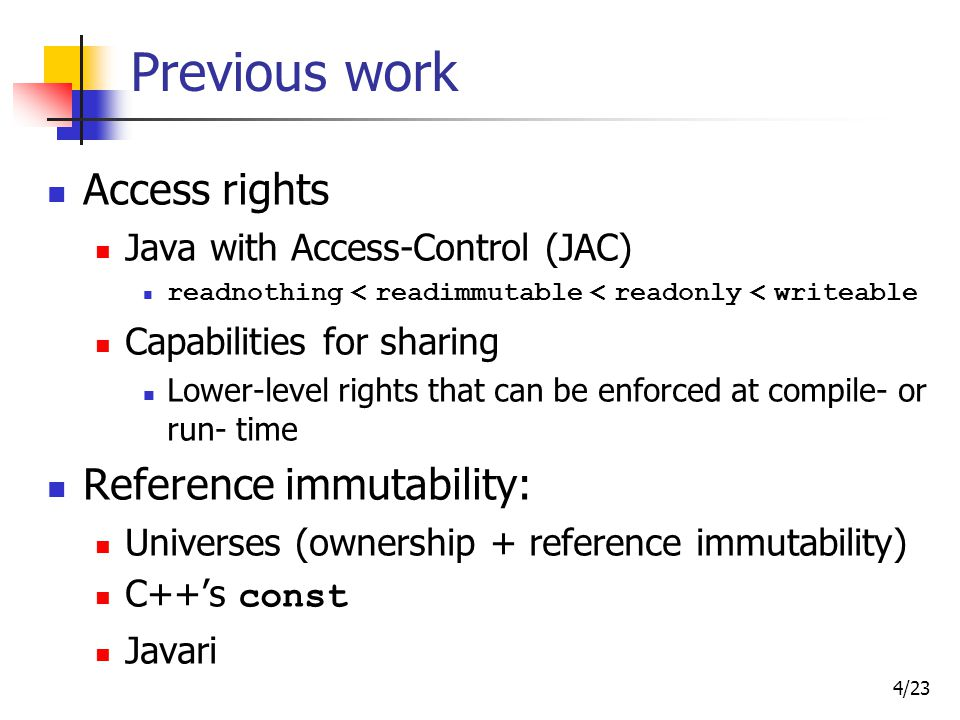 4/23 Previous work Access rights Java with Access-Control (JAC) readnothing < readimmutable < readonly < writeable Capabilities for sharing Lower-level rights that can be enforced at compile- or run- time Reference immutability: Universes (ownership + reference immutability) C++'s const Javari