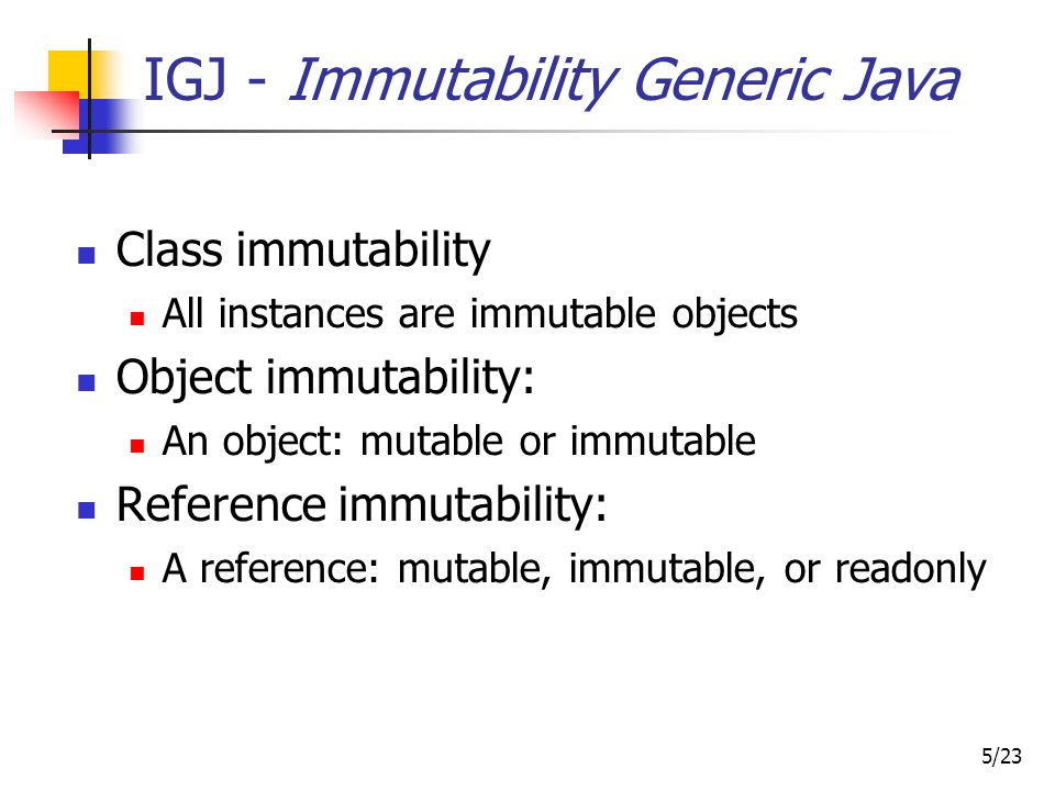 16/23 Object immutability: Motivation @ReadOnly synchronized long getId() { return id; } @Immutable long getIdImmutable() { return id; } @ReadOnly synchronized long getId() { return id; } @Immutable long getIdImmutable() { return id; } Compile- & run-time optimizations Program comprehension Verification Invariant detection Test input generation...