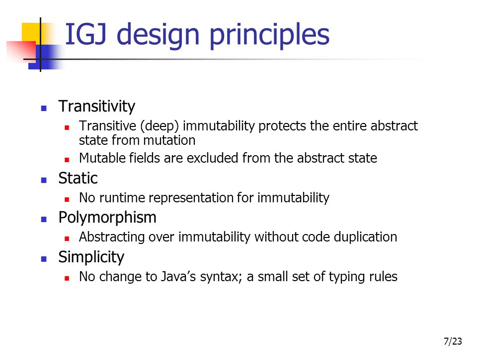 7/23 IGJ design principles Transitivity Transitive (deep) immutability protects the entire abstract state from mutation Mutable fields are excluded from the abstract state Static No runtime representation for immutability Polymorphism Abstracting over immutability without code duplication Simplicity No change to Java's syntax; a small set of typing rules