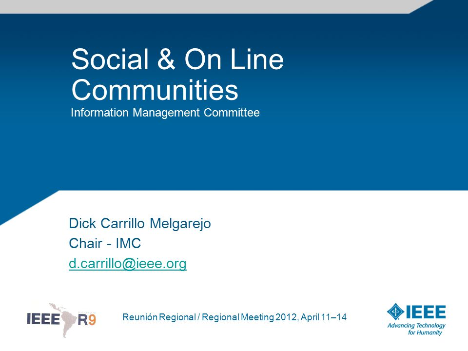 Reunión Regional / Regional Meeting 2012, April 11–14 Social & On Line Communities Information Management Committee Dick Carrillo Melgarejo Chair - IMC d.carrillo@ieee.org