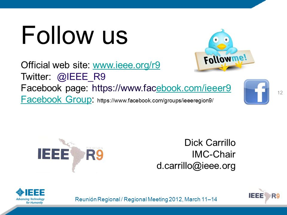 12 Reunión Regional / Regional Meeting 2012, March 11–14 Follow us Dick Carrillo IMC-Chair d.carrillo@ieee.org Official web site: www.ieee.org/r9www.ieee.org/r9 Twitter: @IEEE_R9 Facebook page: https://www.facebook.com/ieeer9ebook.com/ieeer9 Facebook GroupFacebook Group: https://www.facebook.com/groups/ieeeregion9/