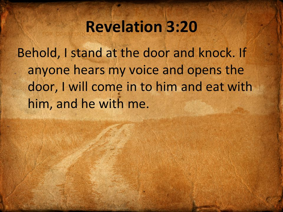 Revelation 3:20 Behold, I stand at the door and knock. If anyone hears my voice and opens the door, I will come in to him and eat with him, and he wit