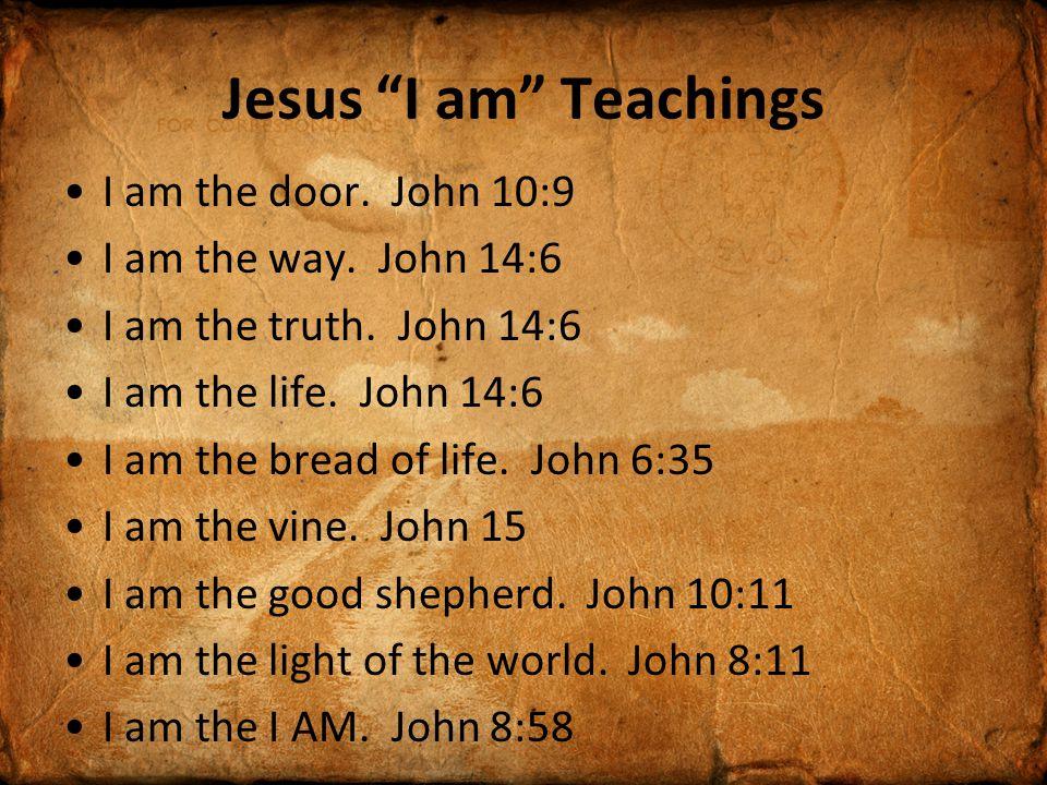 """Jesus """"I am"""" Teachings I am the door. John 10:9 I am the way. John 14:6 I am the truth. John 14:6 I am the life. John 14:6 I am the bread of life. Joh"""