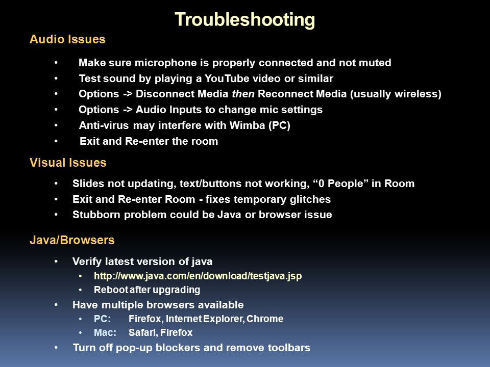 Troubleshooting Slides not updating, text/buttons not working, 0 People in Room Exit and Re-enter Room - fixes temporary glitches Stubborn problem could be Java or browser issue Audio Issues Verify latest version of java http://www.java.com/en/download/testjava.jsp Reboot after upgrading Have multiple browsers available PC: Firefox, Internet Explorer, Chrome Mac: Safari, Firefox Turn off pop-up blockers and remove toolbars Make sure microphone is properly connected and not muted Test sound by playing a YouTube video or similar Options -> Disconnect Media then Reconnect Media (usually wireless) Options -> Audio Inputs to change mic settings Anti-virus may interfere with Wimba (PC) Exit and Re-enter the room Java/Browsers Visual Issues