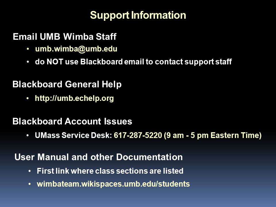 Support Information User Manual and other Documentation First link where class sections are listed wimbateam.wikispaces.umb.edu/students Email UMB Wimba Staff umb.wimba@umb.edu do NOT use Blackboard email to contact support staff Blackboard Account Issues UMass Service Desk: 617-287-5220 (9 am - 5 pm Eastern Time) Blackboard General Help http://umb.echelp.org