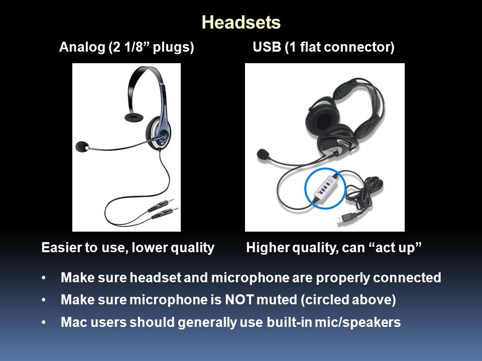 Headsets Easier to use, lower quality USB (1 flat connector)Analog (2 1/8 plugs) Higher quality, can act up Make sure headset and microphone are properly connected Make sure microphone is NOT muted (circled above) Mac users should generally use built-in mic/speakers
