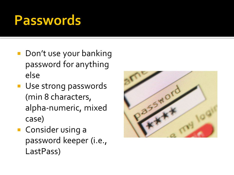  Don't use your banking password for anything else  Use strong passwords (min 8 characters, alpha-numeric, mixed case)  Consider using a password keeper (i.e., LastPass)