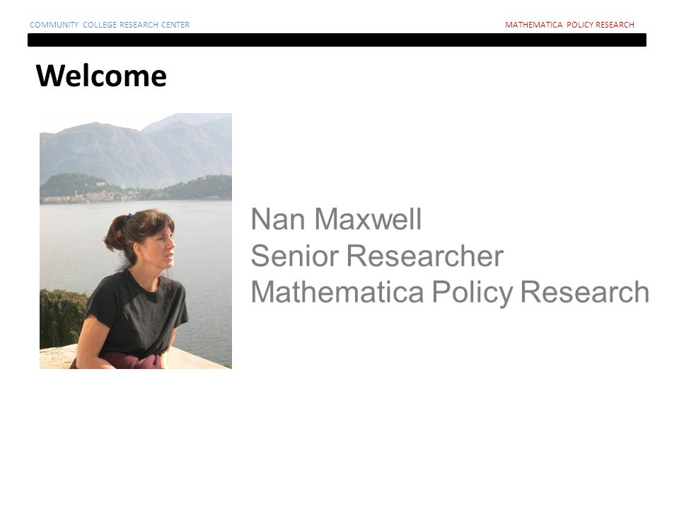 Welcome COMMUNITY COLLEGE RESEARCH CENTERMATHEMATICA POLICY RESEARCH Nan Maxwell Senior Researcher Mathematica Policy Research