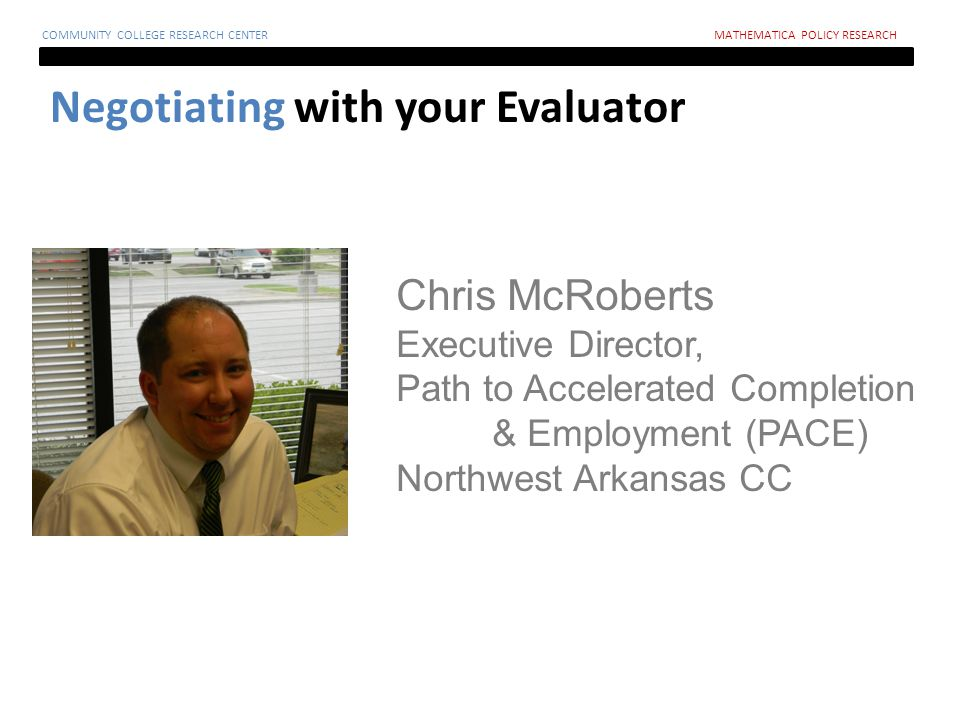 Negotiating with your Evaluator COMMUNITY COLLEGE RESEARCH CENTERMATHEMATICA POLICY RESEARCH Chris McRoberts Executive Director, Path to Accelerated Completion & Employment (PACE) Northwest Arkansas CC