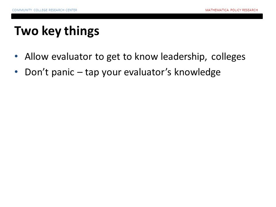 Two key things COMMUNITY COLLEGE RESEARCH CENTERMATHEMATICA POLICY RESEARCH Allow evaluator to get to know leadership, colleges Don't panic – tap your evaluator's knowledge