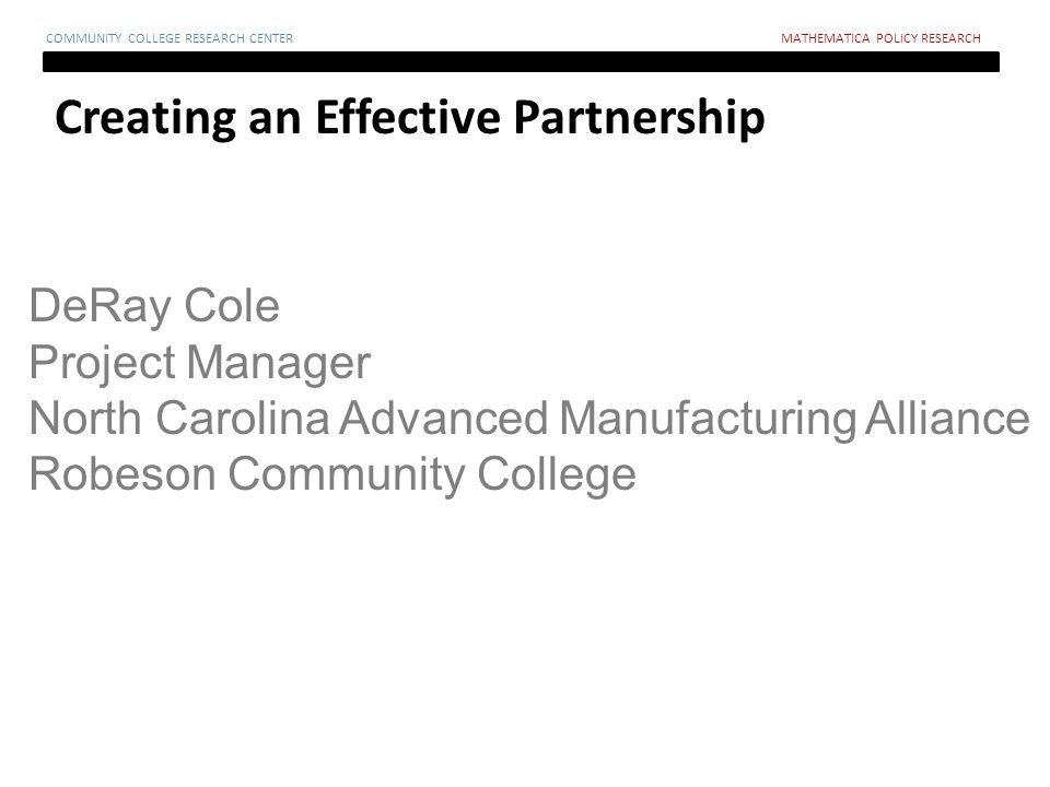 Creating an Effective Partnership COMMUNITY COLLEGE RESEARCH CENTERMATHEMATICA POLICY RESEARCH DeRay Cole Project Manager North Carolina Advanced Manufacturing Alliance Robeson Community College