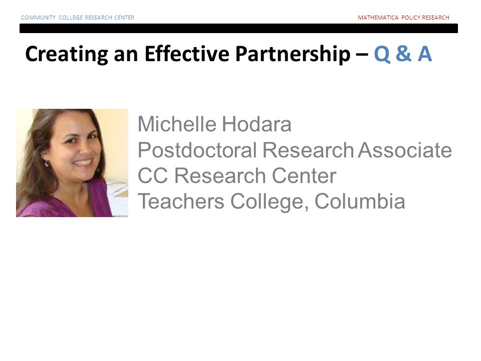 Creating an Effective Partnership – Q & A COMMUNITY COLLEGE RESEARCH CENTERMATHEMATICA POLICY RESEARCH Michelle Hodara Postdoctoral Research Associate CC Research Center Teachers College, Columbia