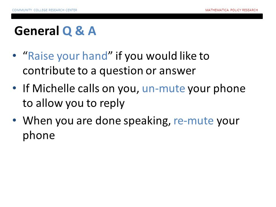 General Q & A COMMUNITY COLLEGE RESEARCH CENTERMATHEMATICA POLICY RESEARCH Raise your hand if you would like to contribute to a question or answer If Michelle calls on you, un-mute your phone to allow you to reply When you are done speaking, re-mute your phone