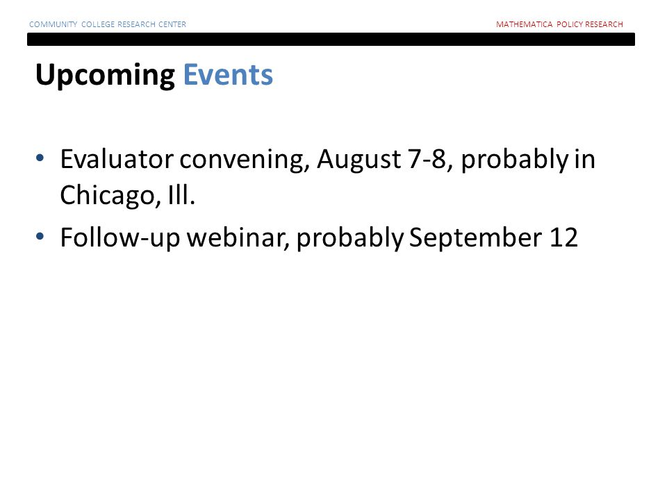 Upcoming Events COMMUNITY COLLEGE RESEARCH CENTERMATHEMATICA POLICY RESEARCH Evaluator convening, August 7-8, probably in Chicago, Ill.