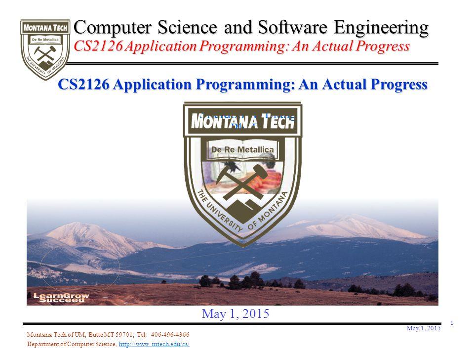 May 1, 2015 1 CS2126 Application Programming: An Actual Progress Sheldon X. Liang Ph. D. Montana Tech of UM, Butte MT 59701, Tel: 406-496-4366 Departm