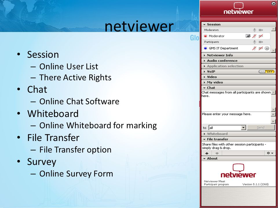 Session – Online User List – There Active Rights Chat – Online Chat Software Whiteboard – Online Whiteboard for marking File Transfer – File Transfer option Survey – Online Survey Form netviewer