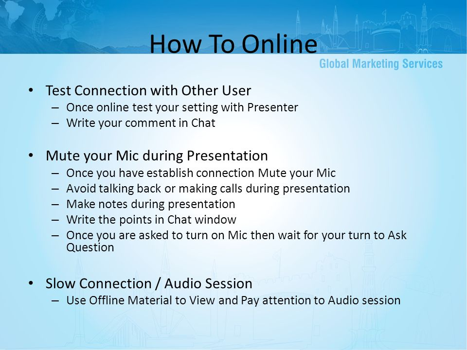 How To Online Test Connection with Other User – Once online test your setting with Presenter – Write your comment in Chat Mute your Mic during Presentation – Once you have establish connection Mute your Mic – Avoid talking back or making calls during presentation – Make notes during presentation – Write the points in Chat window – Once you are asked to turn on Mic then wait for your turn to Ask Question Slow Connection / Audio Session – Use Offline Material to View and Pay attention to Audio session