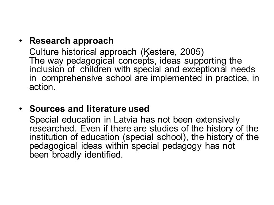 Research approach Culture historical approach (Ķestere, 2005) The way pedagogical concepts, ideas supporting the inclusion of children with special and exceptional needs in comprehensive school are implemented in practice, in action.