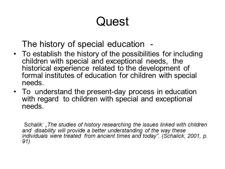 Quest The history of special education - To establish the history of the possibilities for including children with special and exceptional needs, the historical experience related to the development of formal institutes of education for children with special needs.