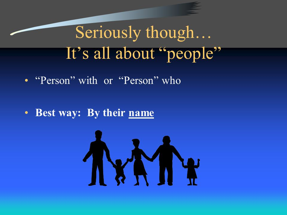 Seriously though… It's all about people Person with or Person who Best way: By their name