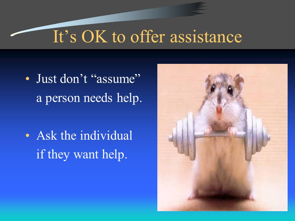 It's OK to offer assistance Just don't assume a person needs help.