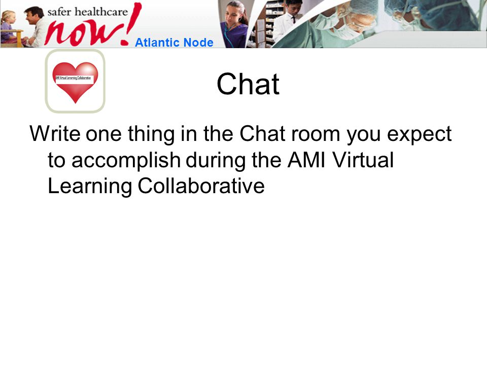 Chat Write one thing in the Chat room you expect to accomplish during the AMI Virtual Learning Collaborative Atlantic Node