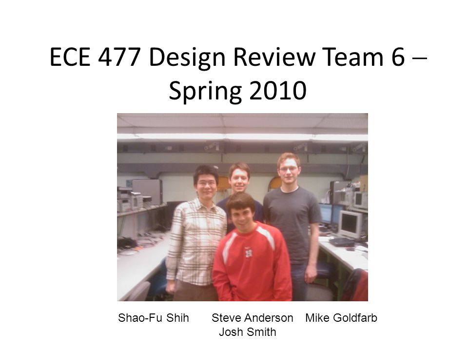 ECE 477 Design Review Team 6  Spring 2010 Shao-Fu ShihSteve AndersonMike Goldfarb Josh Smith