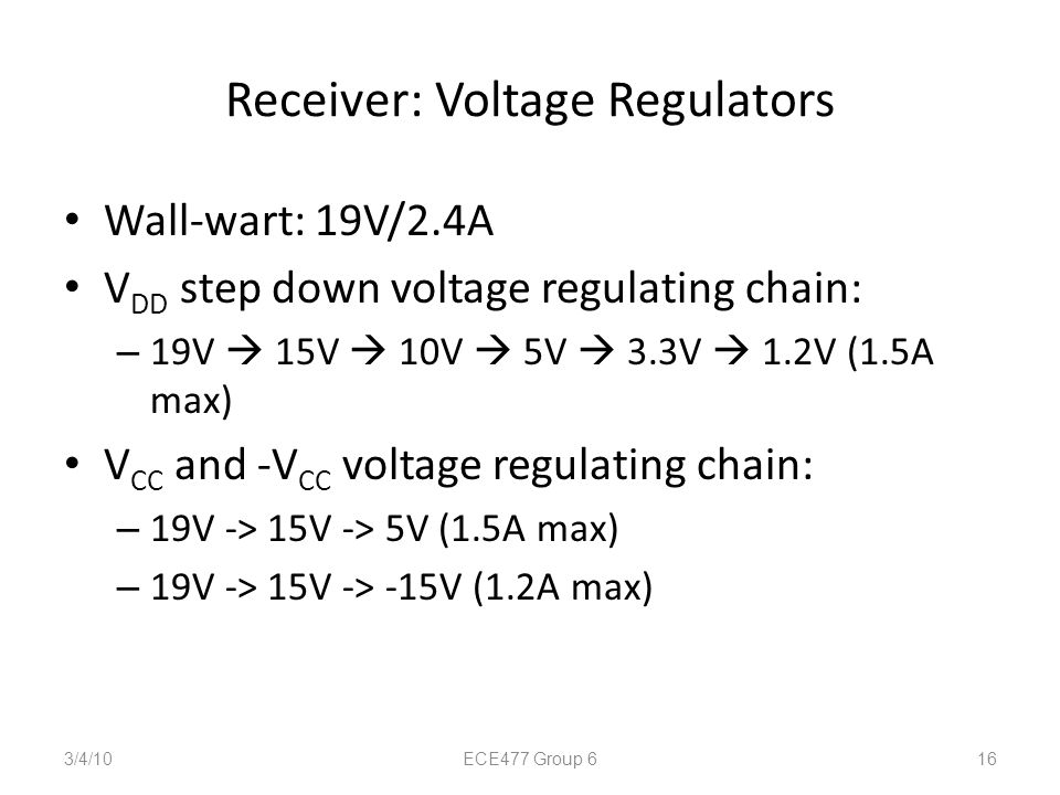 Receiver: Voltage Regulators Wall-wart: 19V/2.4A V DD step down voltage regulating chain: – 19V  15V  10V  5V  3.3V  1.2V (1.5A max) V CC and -V