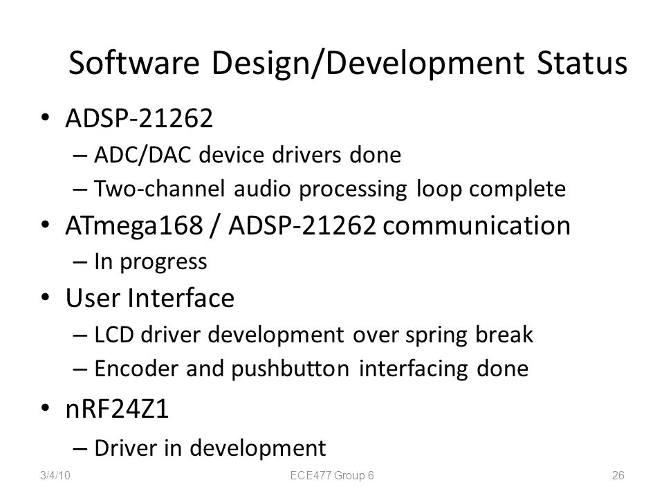 Software Design/Development Status ADSP-21262 – ADC/DAC device drivers done – Two-channel audio processing loop complete ATmega168 / ADSP-21262 commun