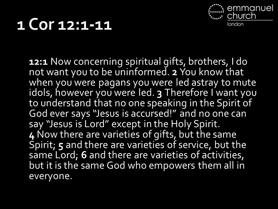 1 Cor 12:1-11 12:1 Now concerning spiritual gifts, brothers, I do not want you to be uninformed.