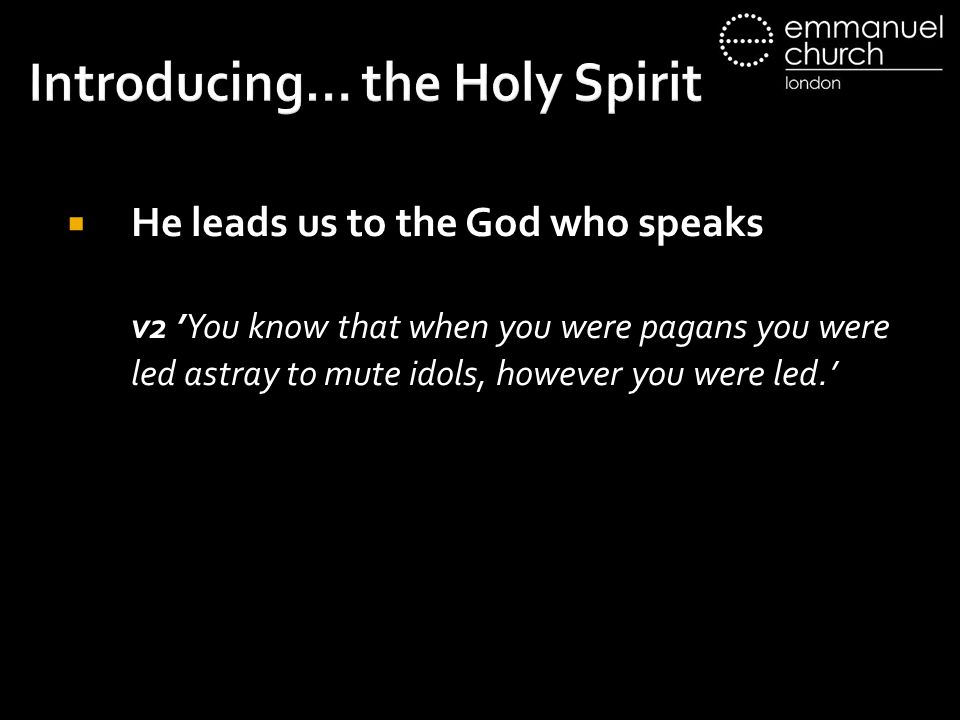 Introducing… the Holy Spirit  He leads us to the God who speaks v2 'You know that when you were pagans you were led astray to mute idols, however you were led.'
