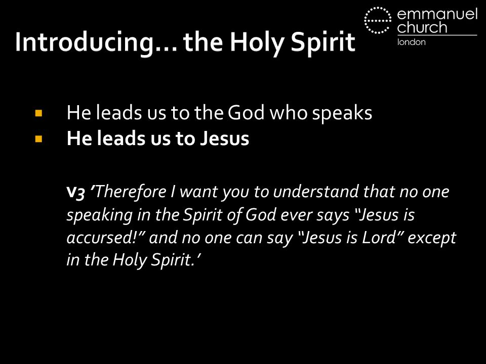 Introducing… the Holy Spirit  He leads us to the God who speaks  He leads us to Jesus v 3 'Therefore I want you to understand that no one speaking in the Spirit of God ever says Jesus is accursed! and no one can say Jesus is Lord except in the Holy Spirit.'