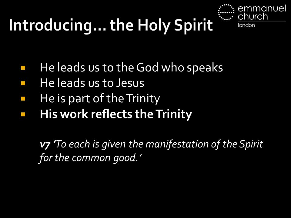 Introducing… the Holy Spirit  He leads us to the God who speaks  He leads us to Jesus  He is part of the Trinity  His work reflects the Trinity v7 'To each is given the manifestation of the Spirit for the common good.'