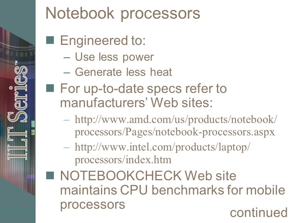 Notebook processors Engineered to: –Use less power –Generate less heat For up-to-date specs refer to manufacturers' Web sites: –http://www.amd.com/us/