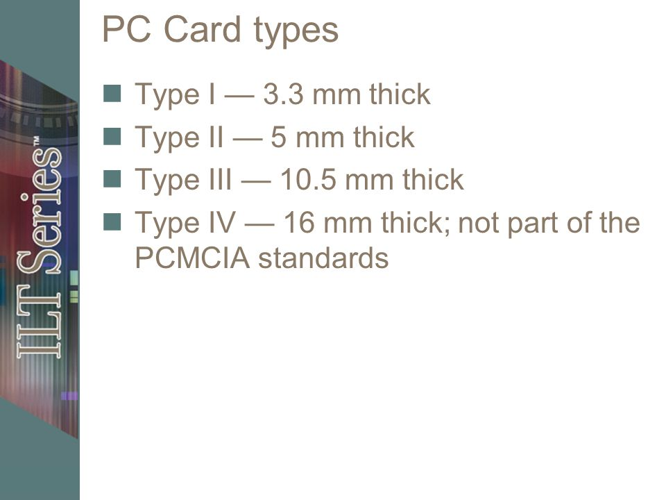 PC Card types Type I — 3.3 mm thick Type II — 5 mm thick Type III — 10.5 mm thick Type IV — 16 mm thick; not part of the PCMCIA standards