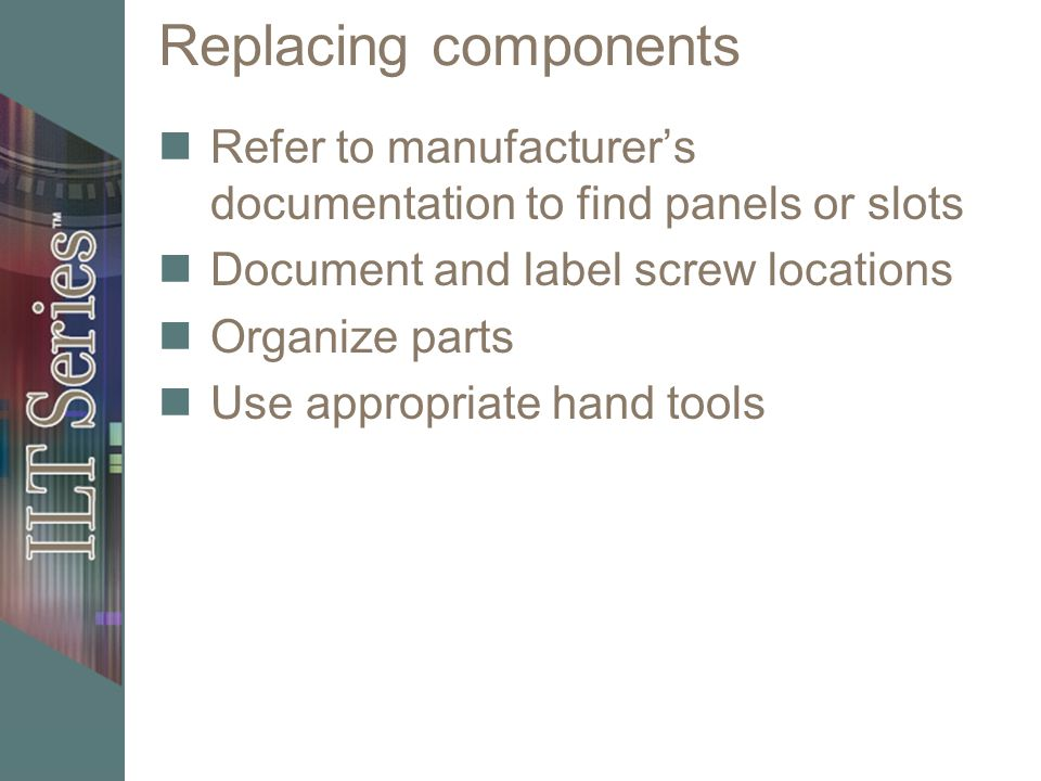 Replacing components Refer to manufacturer's documentation to find panels or slots Document and label screw locations Organize parts Use appropriate h