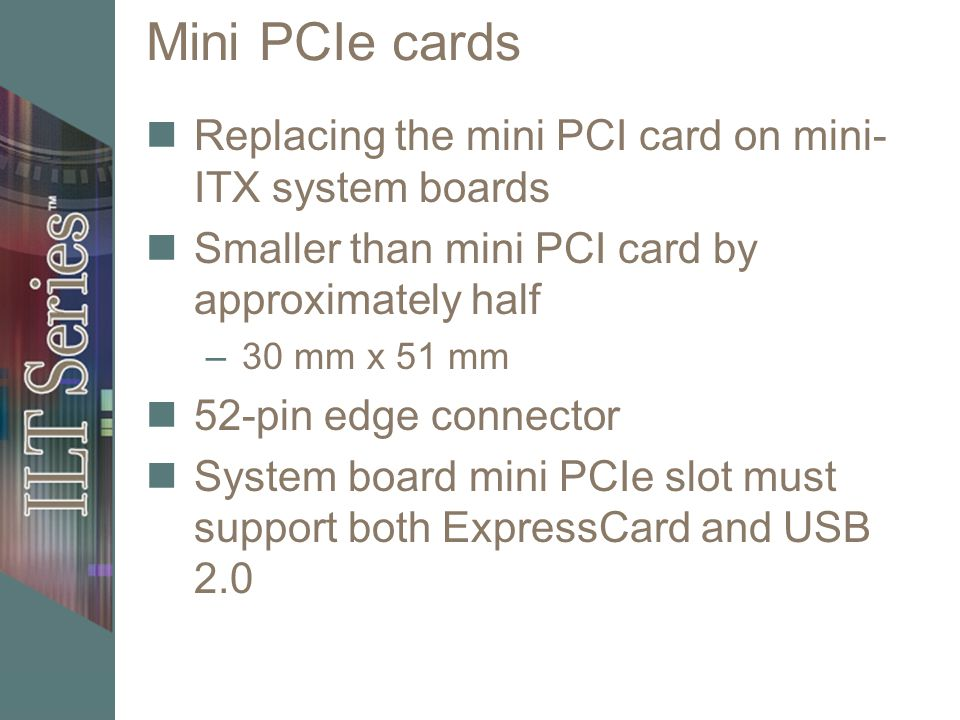 Mini PCIe cards Replacing the mini PCI card on mini- ITX system boards Smaller than mini PCI card by approximately half –30 mm x 51 mm 52-pin edge con