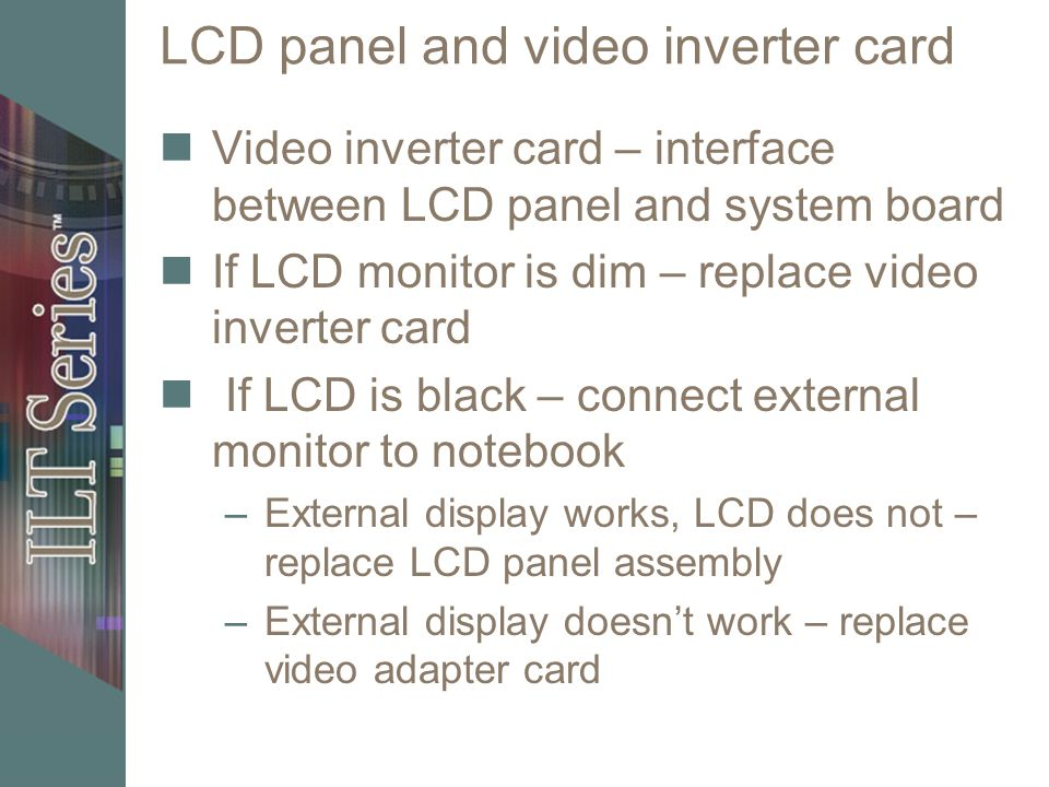 LCD panel and video inverter card Video inverter card – interface between LCD panel and system board If LCD monitor is dim – replace video inverter ca