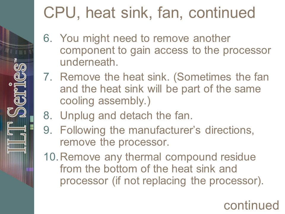 CPU, heat sink, fan, continued 6.You might need to remove another component to gain access to the processor underneath. 7.Remove the heat sink. (Somet