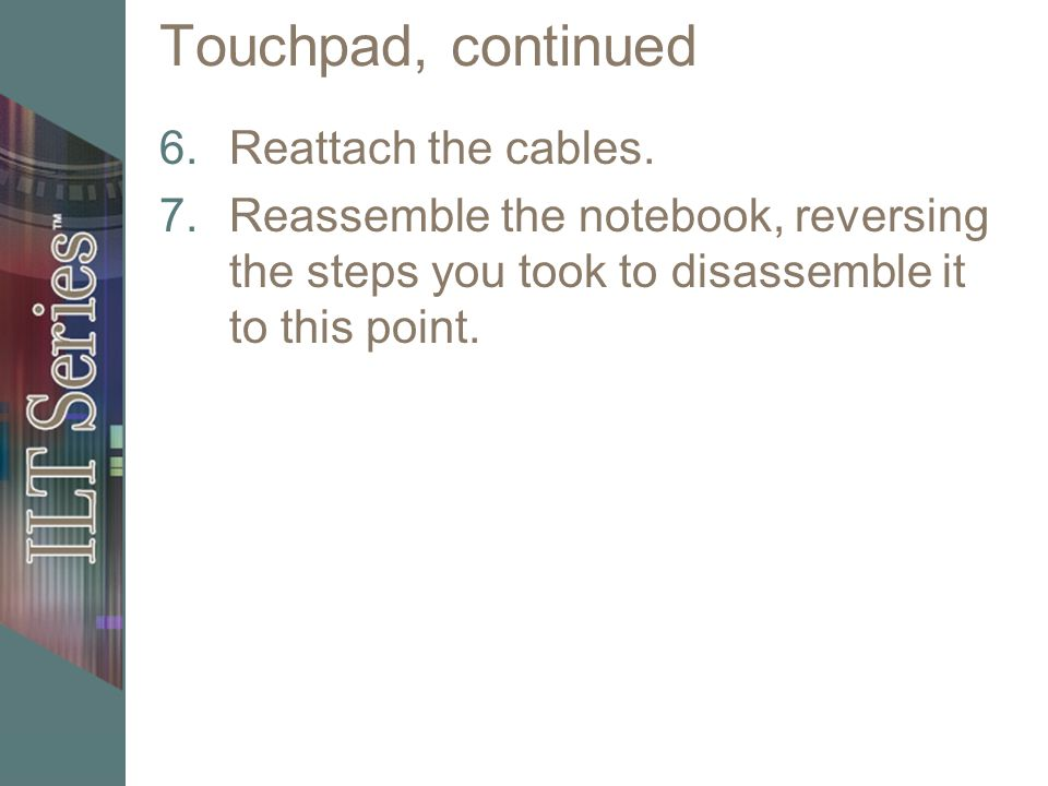 Touchpad, continued 6.Reattach the cables. 7.Reassemble the notebook, reversing the steps you took to disassemble it to this point.