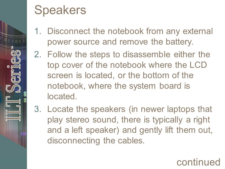 Speakers 1.Disconnect the notebook from any external power source and remove the battery. 2.Follow the steps to disassemble either the top cover of th